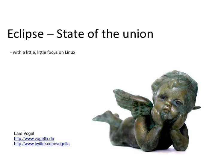 Eclipse – State of the union- with a little, little focus on Linux<br />Lars Vogel<br />http://www.vogella.de<br />http://...