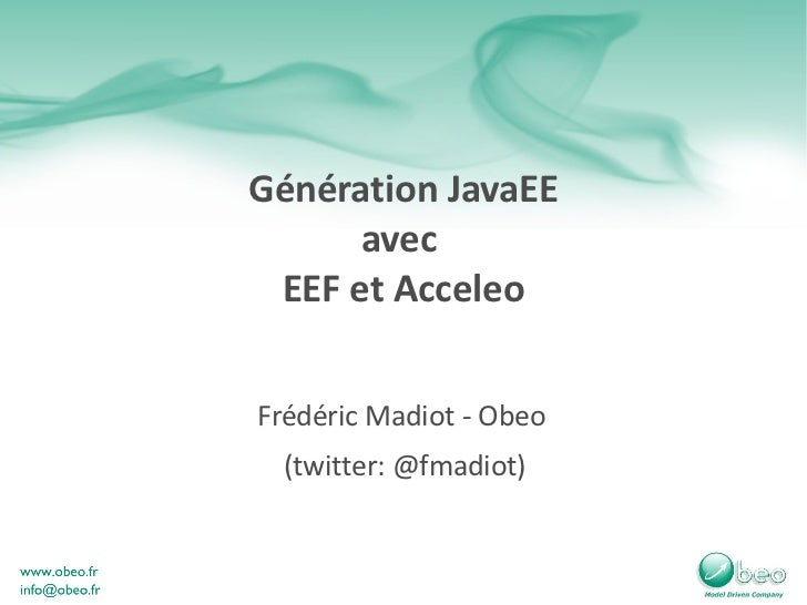 Génération JavaEE avec  EEF et Acceleo Frédéric Madiot - Obeo  (twitter: @fmadiot)