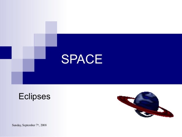Sunday, September 7th , 2008 SPACE Eclipses