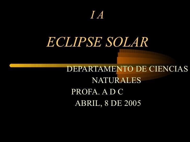 I A ECLIPSE SOLAR DEPARTAMENTO DE CIENCIAS NATURALES PROFA. A D C ABRIL, 8 DE 2005
