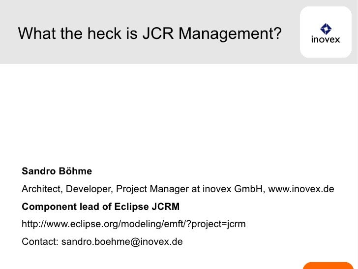 What the heck is JCR Management? Sandro Böhme Architect, Developer, Project Manager at inovex GmbH, www.inovex.de Componen...