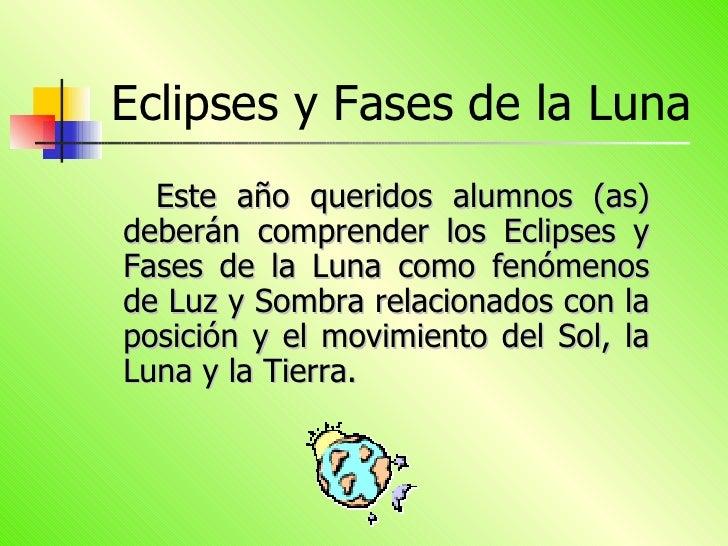 Eclipses y Fases de la Luna <ul><li>Este año queridos alumnos (as) deberán comprender los Eclipses y Fases de la Luna como...