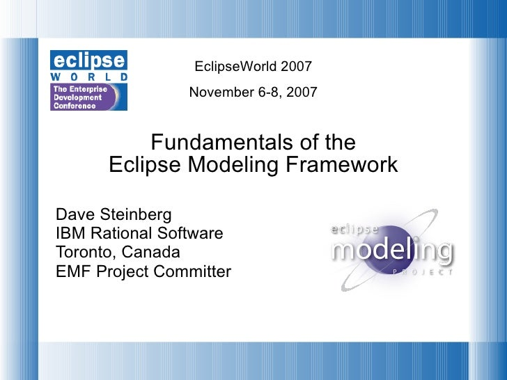 Fundamentals of the Eclipse Modeling Framework Dave Steinberg IBM Rational Software Toronto, Canada EMF Project Committer
