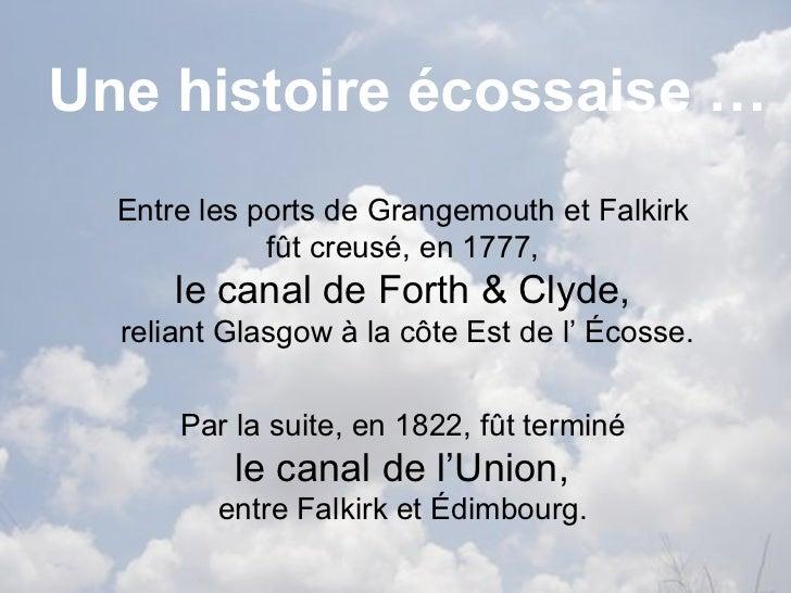 Une histoire écossaise … Entre les ports de  Grangemouth  et  Falkirk   fût creusé, en 1777,  le canal de  Forth  &  Clyde...