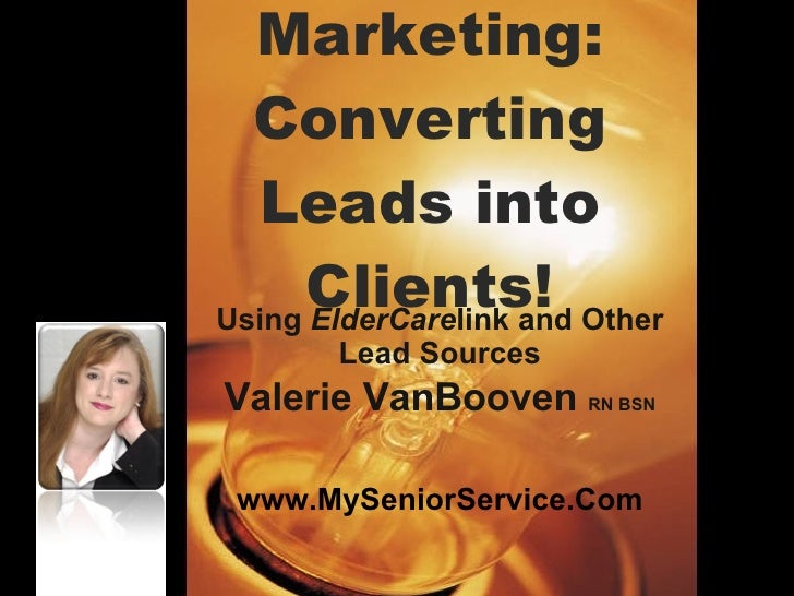 Marketing: Converting Leads into Clients! Using  ElderCare link and Other Lead Sources Valerie VanBooven  RN BSN www.MySen...