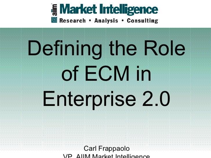 Defining the Role of ECM in Enterprise 2.0 Carl Frappaolo VP, AIIM Market Intelligence