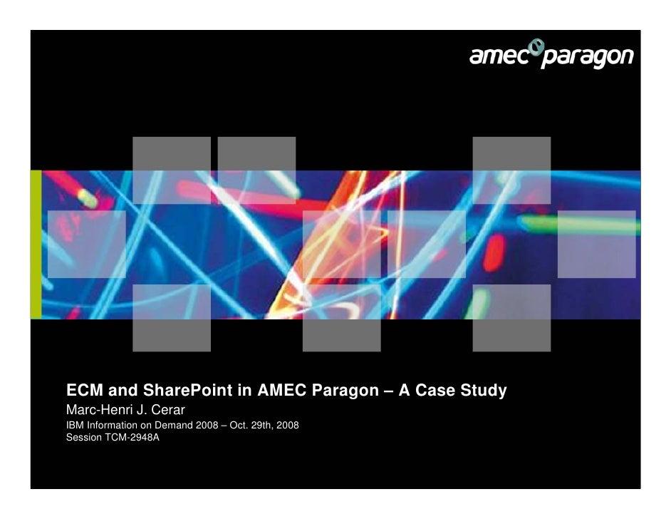 ECM and SharePoint in AMEC Paragon – A Case Study Marc-Henri J. Cerar IBM Information on Demand 2008 – Oct. 29th, 2008 Ses...