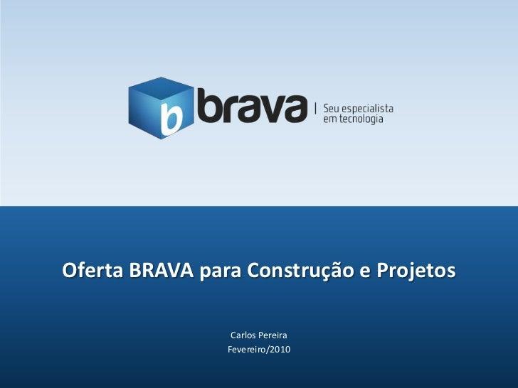 Carlos Pereira<br />Fevereiro/2010<br />Oferta BRAVA para Construção e Projetos<br />