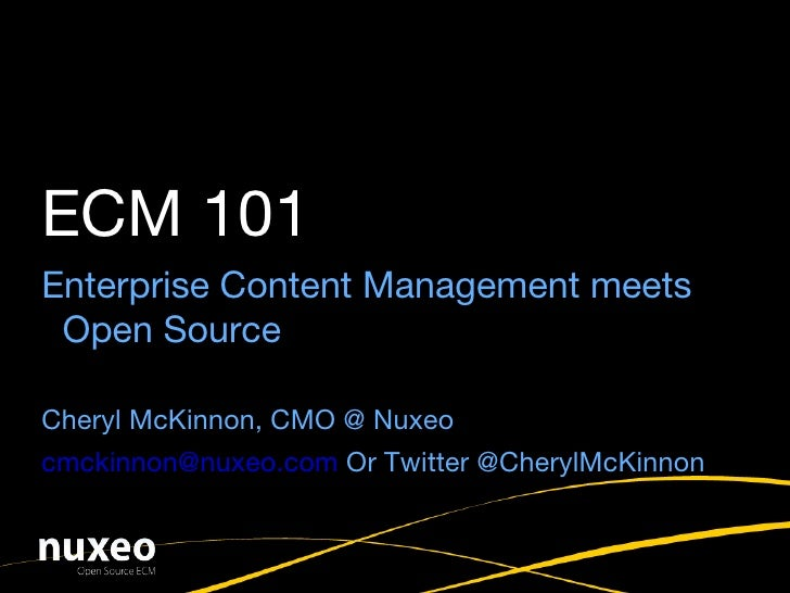 Enterprise Content Management meets Open Source Cheryl McKinnon, CMO @ Nuxeo [email_address]  Or Twitter @CherylMcKinnon E...