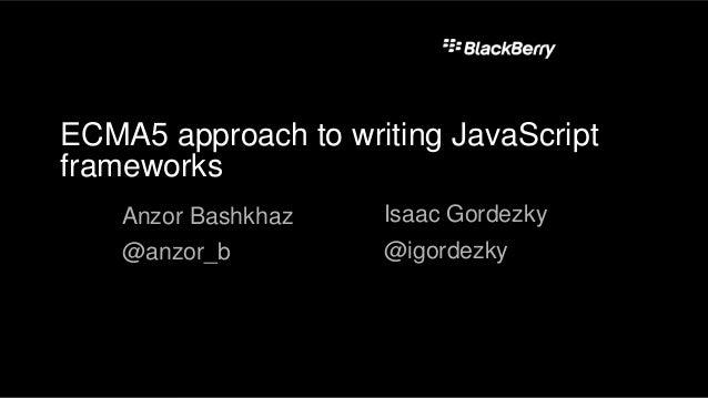 ECMA5 approach to writing JavaScript frameworks Anzor Bashkhaz @anzor_b Isaac Gordezky @igordezky