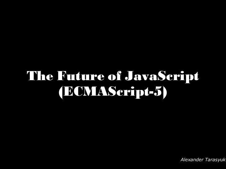 The Future of JavaScript (ECMAScript-5) Alexander Tarasyuk