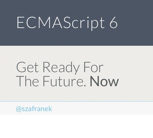 Get Ready ForThe Future. NowECMAScript 6@szafranek