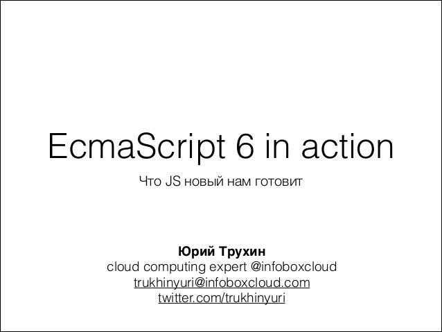 EcmaScript 6 in action Что JS новый нам готовит Юрий Трухин) cloud computing expert @infoboxcloud trukhinyuri@infoboxcloud...
