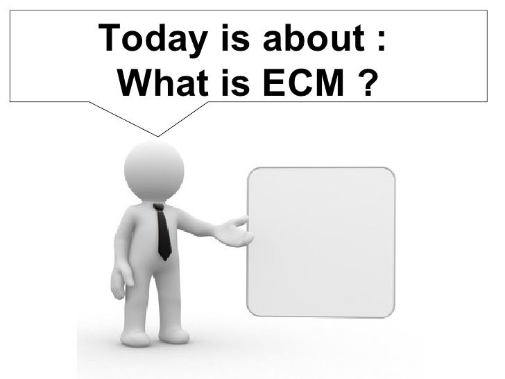 Today is about :  What is ECM ?