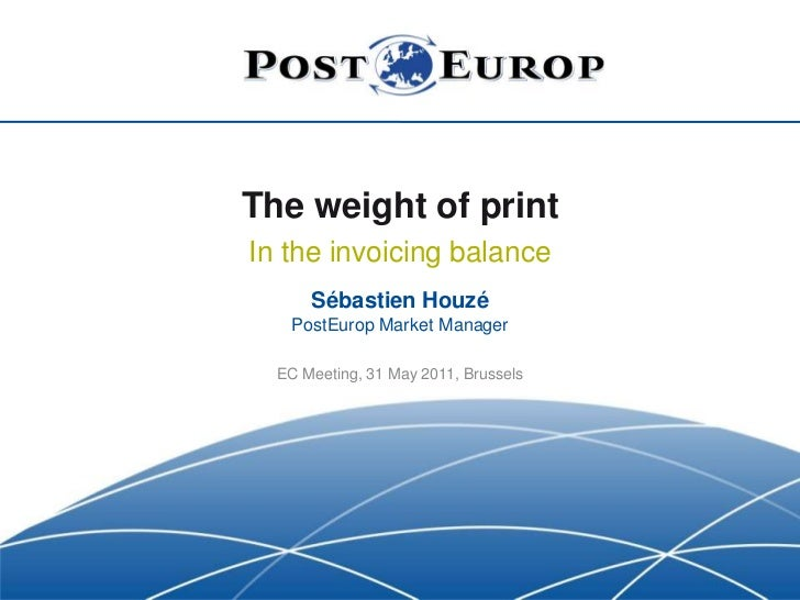 The weight of print<br />In the invoicing balance<br />Sébastien HouzéPostEurop Market Manager<br />EC Meeting, 31 May 201...