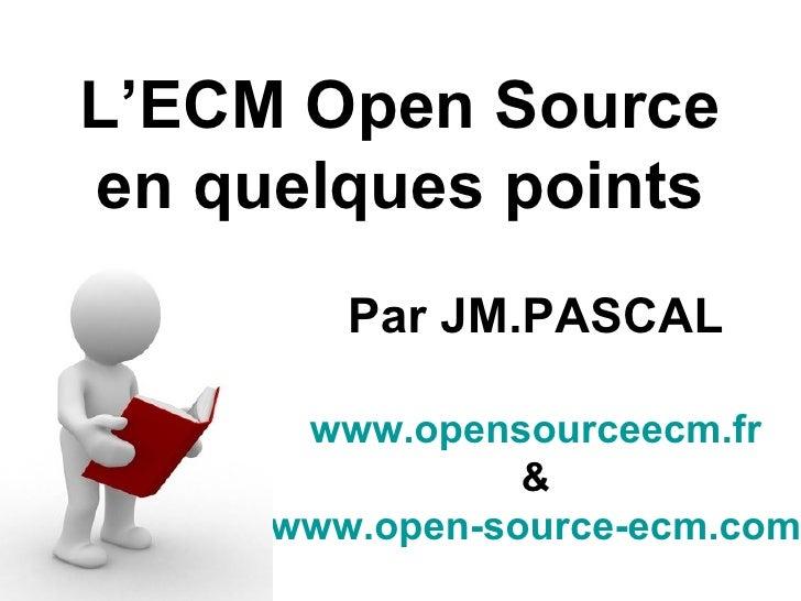 L'ECM Open Source en quelques points         Par JM.PASCAL        www.opensourceecm.fr                 &      www.open-sou...