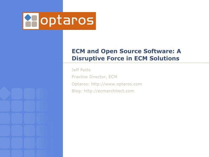 ECM and Open Source Software: A Disruptive Force in ECM Solutions Jeff Potts Practice Director, ECM Optaros: http://www.op...