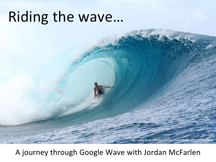 http://www.flickr.com/photos/44124400268@N01/1973927918 Riding the wave… A journey through Google Wave with Jordan McFarlen