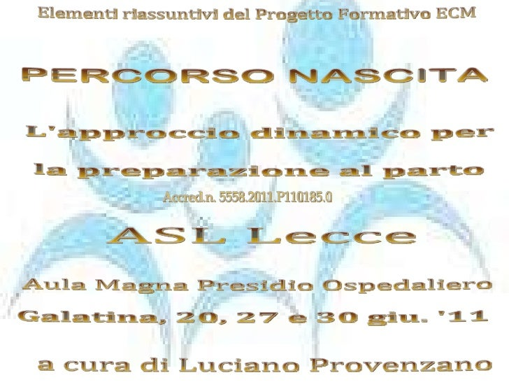 a cura di Luciano Provenzano Galatina, 20, 27 e 30 giu. '11 PERCORSO NASCITA Elementi riassuntivi del Progetto Formativo E...