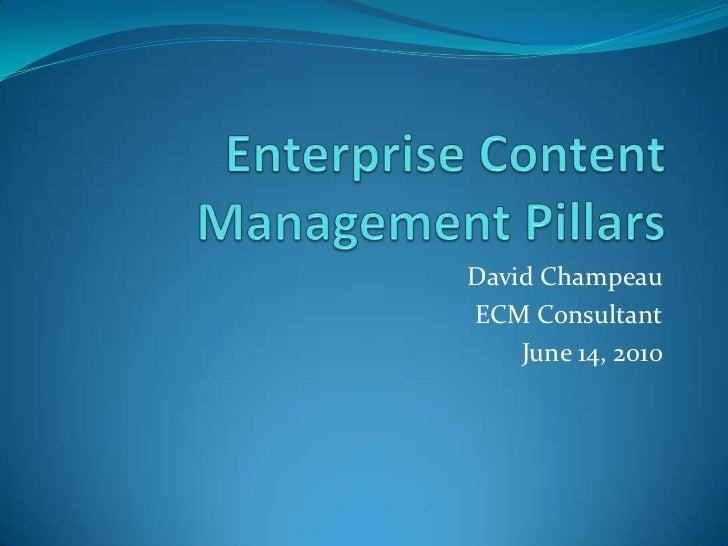 Enterprise Content Management Pillars<br />David Champeau<br />ECM Consultant<br />June 14, 2010<br />