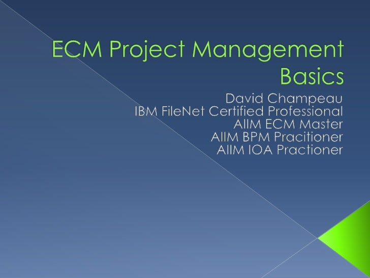 ECM Project Management Basics<br />David Champeau<br />IBM FileNet Certified Professional<br />AIIM ECM Master<br />AIIM B...