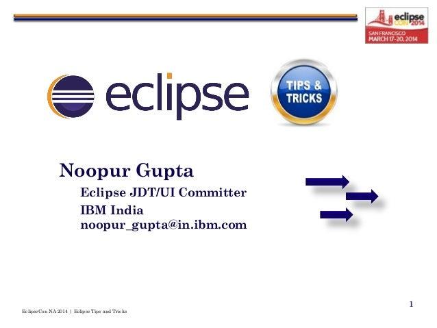 EclipseCon NA 2014   Eclipse Tips and Tricks 1 Noopur Gupta Eclipse JDT/UI Committer IBM India noopur_gupta@in.ibm.com