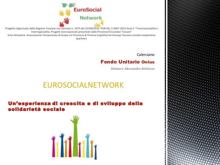 Calenzano Fondo Unitario  Onlus Relatore   Alessandro Malvizzo EUROSOCIALNETWORK Un'esperienza   di crescita e di sviluppo...