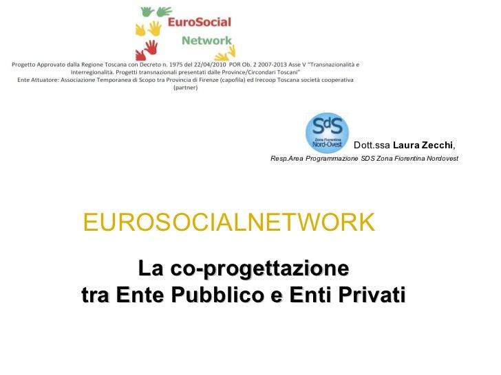 Dott.ssa  Laura Zecchi ,  Resp.Area   Programmazione SDS Zona Fiorentina Nordovest EUROSOCIALNETWORK La co-progettazione  ...