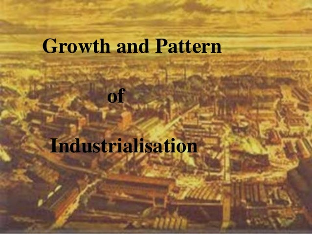 pattern of industrialisation in india The study attempts to understand the urbanization process, trend, pattern and its consequences based on census data during 1901-2011 in india the regional variations in the distribution of urban population are significant.