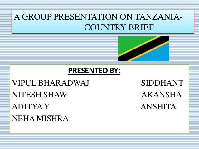 PRESENTED BY: VIPUL BHARADWAJ SIDDHANT NITESH SHAW AKANSHA ADITYAY ANSHITA NEHA MISHRA A GROUP PRESENTATION ON TANZANIA- C...