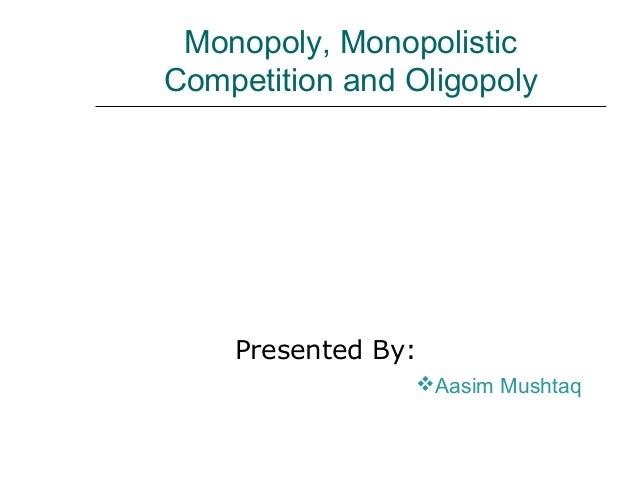 oligopoly monopoly and monopolistic competition Monopolistic competition is a form of imperfect competition and can be found in many real world markets ranging from clusters of sandwich bars, other fast food shops and coffee stores in a busy town centre to pizza delivery businesses in a city or hairdressers in a local area.