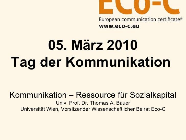05. März 2010 Tag der Kommunikation   Kommunikation – Ressource für Sozialkapital Univ. Prof. Dr. Thomas A. Bauer Universi...