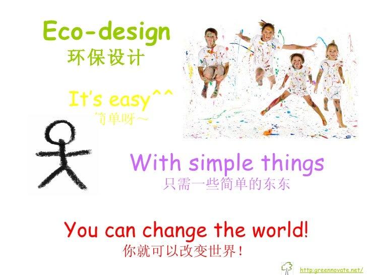 Eco-design 环保设计 You can change the world! 你就可以改变世界! It's easy^^ 简单呀~ With simple things 只需一些简单的东东