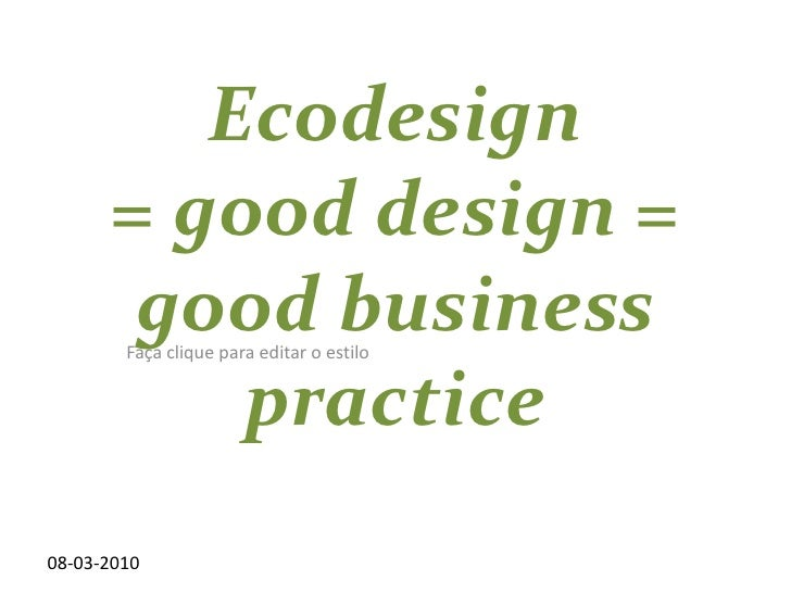 08-03-2010<br />Ecodesign = good design = good business practice<br />