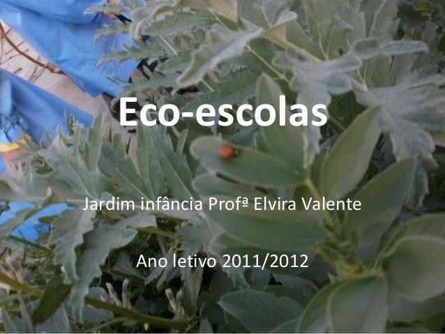 Eco-escolasJardim infância Profª Elvira ValenteAno letivo 2011/2012