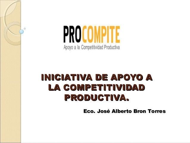 INICIATIVA DE APOYO A  LA COMPETITIVIDAD     PRODUCTIVA.        Eco. José Alberto Bron Torres