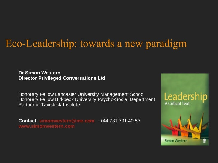 Eco-Leadership: towards a new paradigm Dr Simon Western Director Privileged Conversations Ltd Honorary Fellow Lancaster Un...