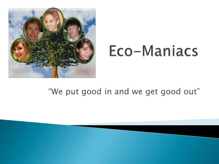 "Eco-Maniacs<br />""We put good in and we get good out""<br />"