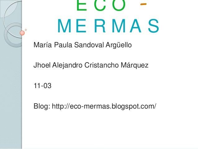E C O -M E R M A SMaría Paula Sandoval ArgüelloJhoel Alejandro Cristancho Márquez11-03Blog: http://eco-mermas.blogspot.com/