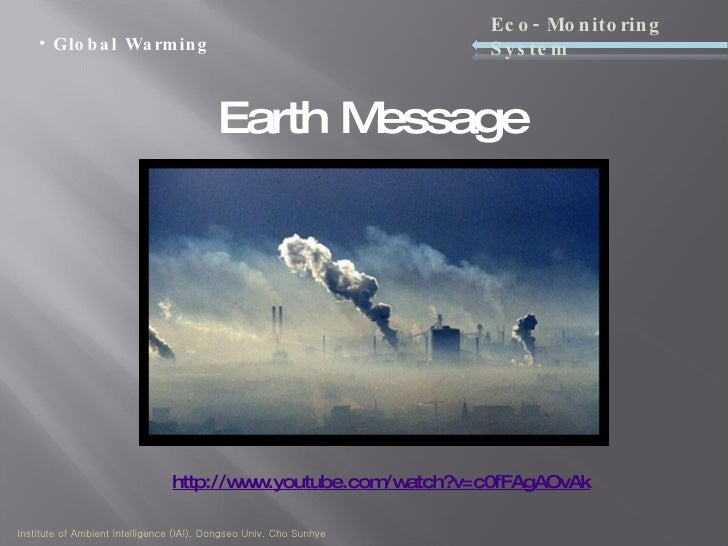Earth Message <ul><li>Global Warming </li></ul>Eco-Monitoring System Institute of Ambient Intelligence (IAI), Dongseo Univ...