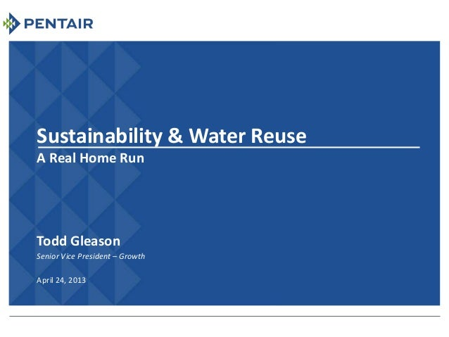 Sustainability & Water ReuseA Real Home RunTodd GleasonSenior Vice President – GrowthApril 24, 2013