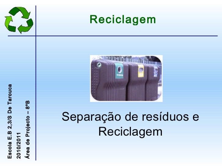 Separação de resíduos e Reciclagem Reciclagem Escola E.B 2,3/S De Tarouca 2010/2011 Área de Projecto – 8ºB