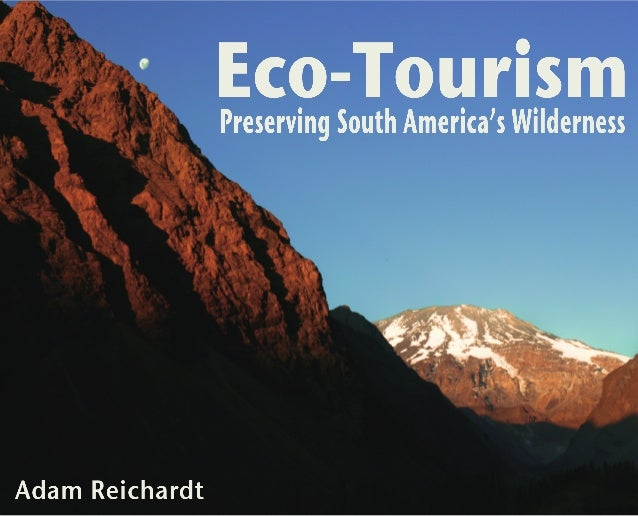 Eco-Tourism: Preserving South America's Wilderness             Photos and Text by Adam Reichardt                    Thanks...