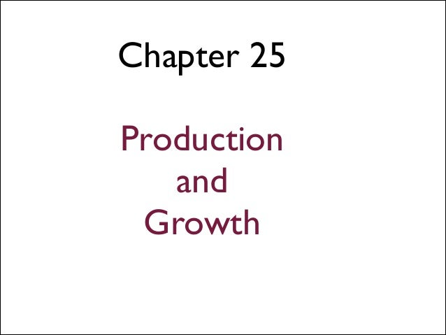 Chapter 25 !  Production and Growth