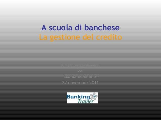 A scuola di banchese La gestione del credito Daniela Lorizzo Barberini per Economicamente 22 novembre 2011