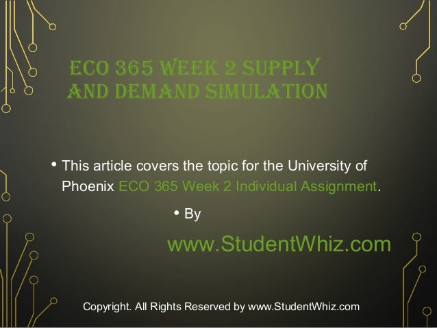 eco 365 supply and demand stimulation Supply and demand simulation 1 supply and demand simulation eco 365 supply and demand simulation the supply and demand simulation was reviewed on the student website the supply and demand simulation consist of microeconomics and macroeconomics concepts the concepts are explained and how they apply to the principle of microeconomics and macroeconomics  t.