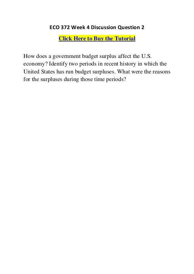 Eco 372 week 4 discussion question 2. How does a government budget surplus affect the U.S. economy? Identify two periods in recent history in which the United States has run budget surpluses. What were the reasons for the surpluses during those time perio