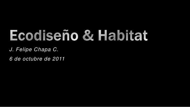 Ecodiseño & Habitat<br />J. Felipe Chapa C.<br />6 de octubre de 2011<br />