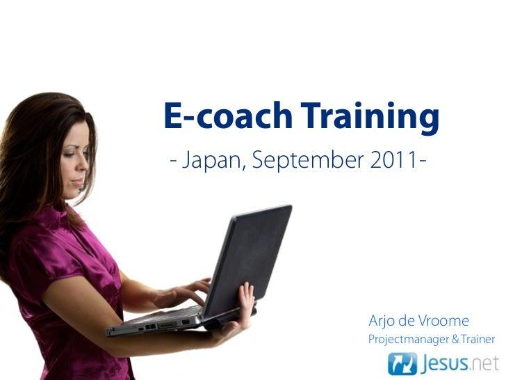 E-coach Training- Japan, September 2011-                  Arjo de Vroome                  Projectmanager & Trainer