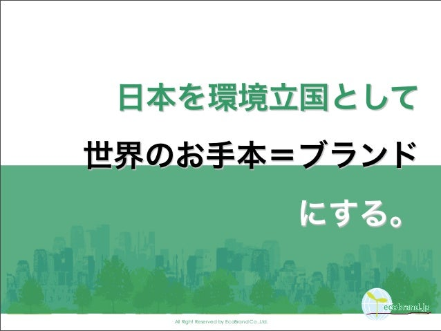 All Right Reserved by EcoBrand Co.,Ltd. 日本を環境立国として 世界のお手本=ブランド にする。
